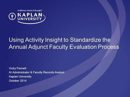 Using Activity Insight to Standardize the Annual Adjunct Faculty Evaluation Process Vicky Fennell AI Administrator & Faculty Records Analyst Kaplan University.