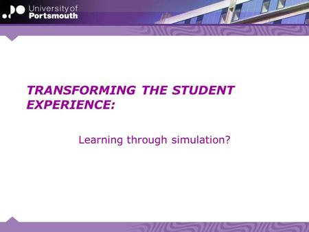 TRANSFORMING THE STUDENT EXPERIENCE: Learning through simulation?