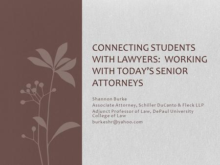 Shannon Burke Associate Attorney, Schiller DuCanto & Fleck LLP Adjunct Professor of Law, DePaul University College of Law CONNECTING.