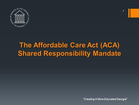 """Creating A More Educated Georgia"" The Affordable Care Act (ACA) Shared Responsibility Mandate 1."