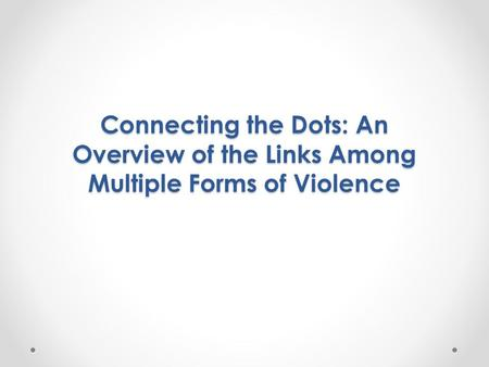 Connecting the Dots: An Overview of the Links Among Multiple Forms of Violence.