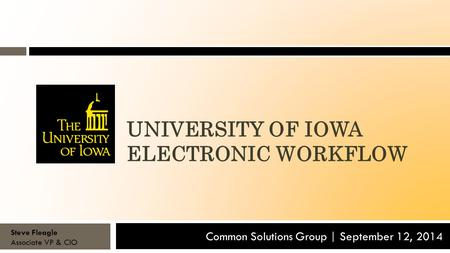 UNIVERSITY OF IOWA ELECTRONIC WORKFLOW Common Solutions Group | September 12, 2014 Steve Fleagle Associate VP & CIO.