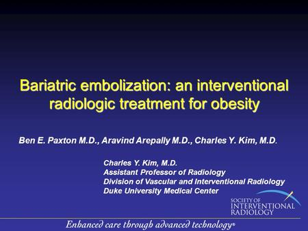 Bariatric embolization: an interventional radiologic treatment for obesity Ben E. Paxton M.D., Aravind Arepally M.D., Charles Y. Kim, M.D. Charles Y. Kim,