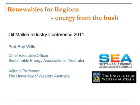 Renewables for Regions - energy from the bush Oil Mallee Industry Conference 2011 Prof Ray Wills Chief Executive Officer Sustainable Energy Association.