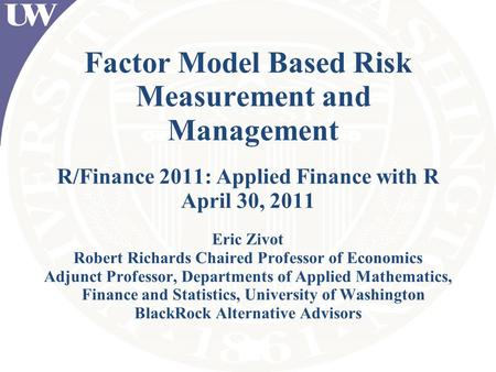 Factor Model Based Risk Measurement and Management R/Finance 2011: Applied Finance with R April 30, 2011 Eric Zivot Robert Richards Chaired Professor of.