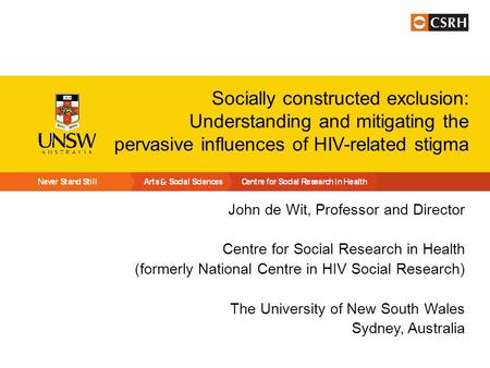 Socially constructed exclusion: Understanding and mitigating the pervasive influences of HIV-related stigma John de Wit, Professor and Director Centre.