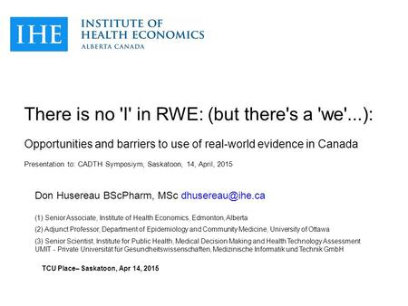 There is no 'I' in RWE: (but there's a 'we'...): Opportunities and barriers to use of real-world evidence in Canada Presentation to: CADTH Symposiym, Saskatoon,