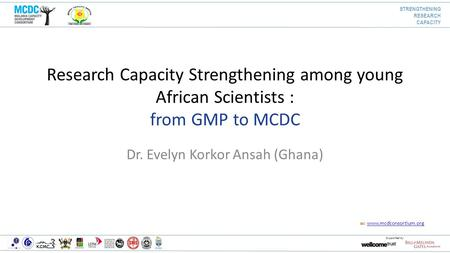 W: www.mcdconsortium.orgwww.mcdconsortium.org Supported by Research Capacity Strengthening among young African Scientists : from GMP to MCDC Dr. Evelyn.