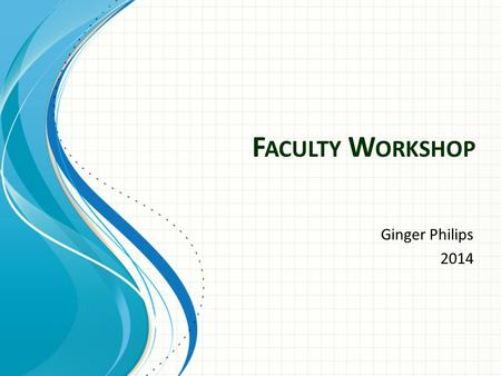 F ACULTY W ORKSHOP Ginger Philips 2014. Welcome Getting the Faculty forms to IRGetting the Faculty forms to IR 1 Faculty ActivationFaculty Activation.
