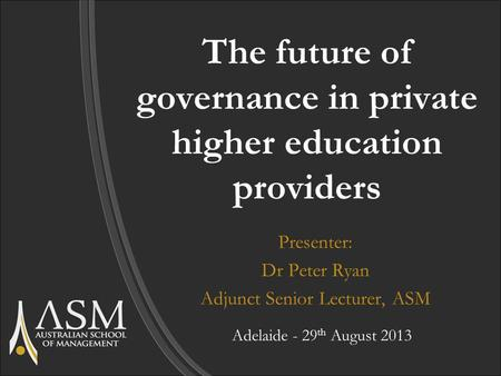The future of governance in private higher education providers Presenter: Dr Peter Ryan Adjunct Senior Lecturer, ASM Adelaide - 29 th August 2013.