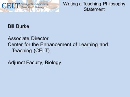 Writing a Teaching Philosophy Statement Bill Burke Associate Director Center for the Enhancement of Learning and Teaching (CELT) Adjunct Faculty, Biology.