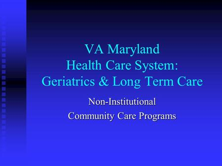 VA Maryland Health Care System: Geriatrics & Long Term Care Non-Institutional Community Care Programs.