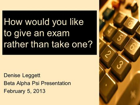 How would you like to give an exam rather than take one? Denise Leggett Beta Alpha Psi Presentation February 5, 2013.