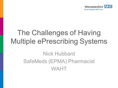 The Challenges of Having Multiple ePrescribing Systems Nick Hubbard SafeMeds (EPMA) Pharmacist WAHT.