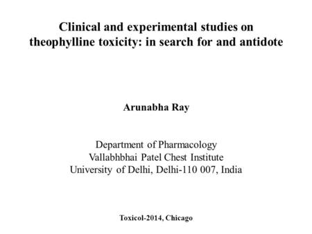 Clinical and experimental studies on theophylline toxicity: in search for and antidote Arunabha Ray Department of Pharmacology Vallabhbhai Patel Chest.