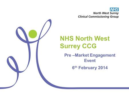 NHS North West Surrey CCG Pre –Market Engagement Event 6 th February 2014.