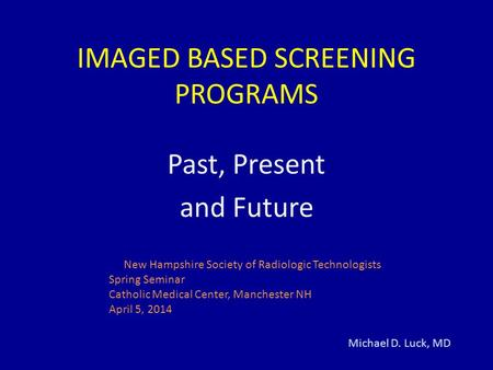IMAGED BASED SCREENING PROGRAMS Past, Present and Future Michael D. Luck, MD New Hampshire Society of Radiologic Technologists Spring Seminar Catholic.