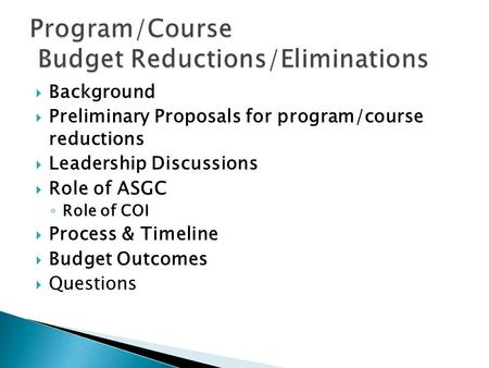  Background  Preliminary Proposals for program/course reductions  Leadership Discussions  Role of ASGC ◦ Role of COI  Process & Timeline  Budget.