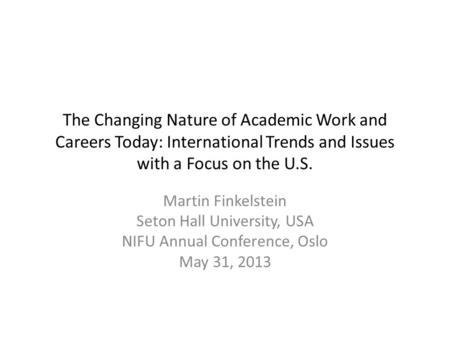 The Changing Nature of Academic Work and Careers Today: International Trends and Issues with a Focus on the U.S. Martin Finkelstein Seton Hall University,