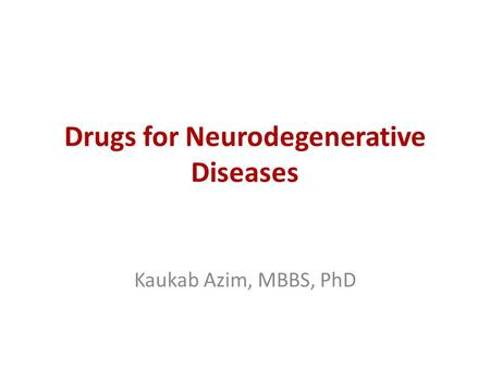 Drugs for Neurodegenerative Diseases Kaukab Azim, MBBS, PhD.