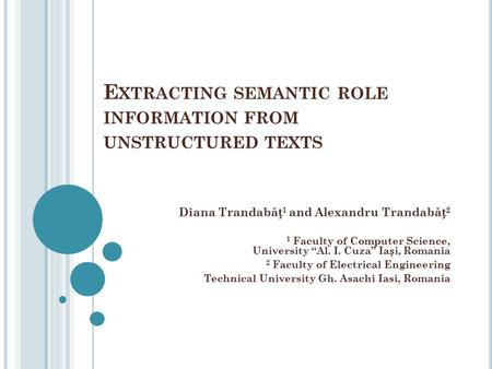 "E XTRACTING SEMANTIC ROLE INFORMATION FROM UNSTRUCTURED TEXTS Diana Trandab ă 1 and Alexandru Trandab ă 2 1 Faculty of Computer Science, University ""Al."