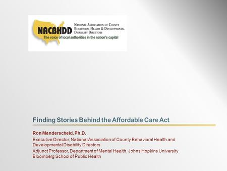 Ron Manderscheid, Ph.D. Executive Director, National Association of County Behavioral Health and Developmental Disability Directors Adjunct Professor,