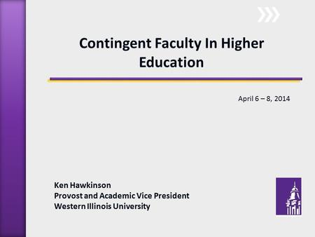 Ken Hawkinson Provost and Academic Vice President Western Illinois University Contingent Faculty In Higher Education April 6 – 8, 2014.