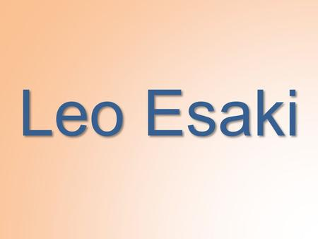 Leo Esaki. Biography Born March 12th, 1925, in Osaka, Japan. Married Masako Araki in 1959 Two daughters, Nina and Anna One son, Eugene.