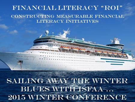 "Sailing away the winter blues with ISFAA … 2015 Winter Conference Financial Literacy ""ROI"" Constructing Measurable Financial Literacy Initiatives."
