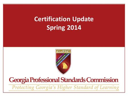 Certification Update Spring 2014. Certification Agenda Upcoming Certification Rule Work Verification Lawful Presence GACE & MyPSC Technology Update Stats.
