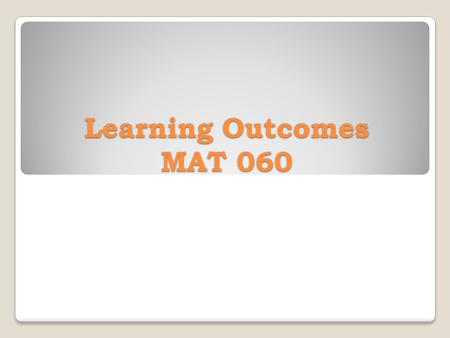 Learning Outcomes MAT 060. The student should be able to model and solve application problems while learning to: 1. Add, subtract, multiply, and divide.