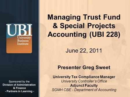 © 2008 California State University, Fullerton Managing Trust Fund & Special Projects Accounting (UBI 228) June 22, 2011 Presenter Greg Sweet University.
