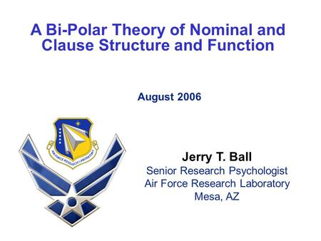 A Bi-Polar Theory of Nominal and Clause Structure and Function August 2006 Jerry T. Ball Senior Research Psychologist Air Force Research Laboratory Mesa,