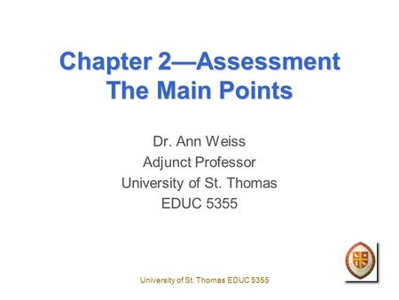 University of St. Thomas EDUC 5355 Chapter 2—Assessment The Main Points Dr. Ann Weiss Adjunct Professor University of St. Thomas EDUC 5355.