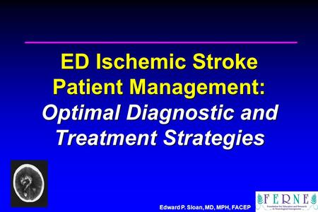 Edward P. Sloan, MD, MPH, FACEP ED Ischemic Stroke Patient Management: Optimal Diagnostic and Treatment Strategies.