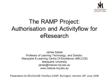 The RAMP Project: Authorisation and Activityflow for eResearch James Dalziel Professor of Learning Technology, and Director, Macquarie E-Learning Centre.