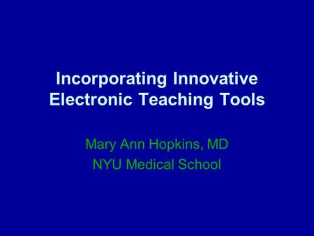 Incorporating Innovative Electronic Teaching Tools Mary Ann Hopkins, MD NYU Medical School.