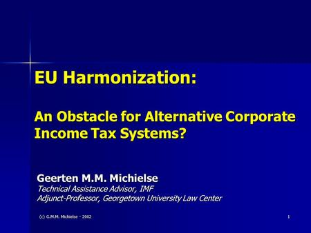(c) G.M.M. Michielse - 2002 1 EU Harmonization: An Obstacle for Alternative Corporate Income Tax Systems? Geerten M.M. Michielse Technical Assistance Advisor,
