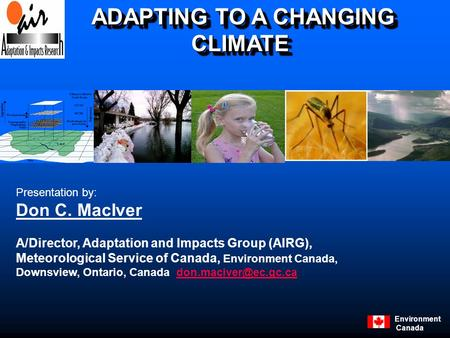 Environment Canada ADAPTING TO A CHANGING CLIMATE ADAPTING TO A CHANGING CLIMATE Presentation by: Don C. MacIver A/Director, Adaptation and Impacts Group.