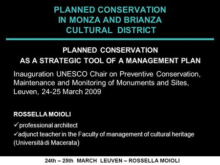 SPRECOMAH 2008 PLANNED CONSERVATION IN MONZA AND BRIANZA CULTURAL DISTRICT 24th – 25th MARCH LEUVEN – ROSSELLA MOIOLI PLANNED CONSERVATION AS A STRATEGIC.