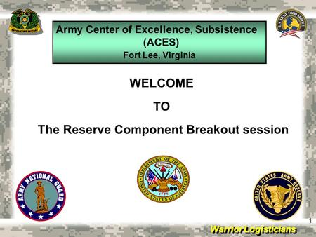 Warrior Logisticians Army Center of Excellence, Subsistence (ACES) Fort Lee, Virginia 1 WELCOME TO The Reserve Component Breakout session.