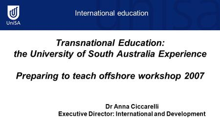 International education Transnational Education: the University of South Australia Experience Preparing to teach offshore workshop 2007 Dr Anna Ciccarelli.
