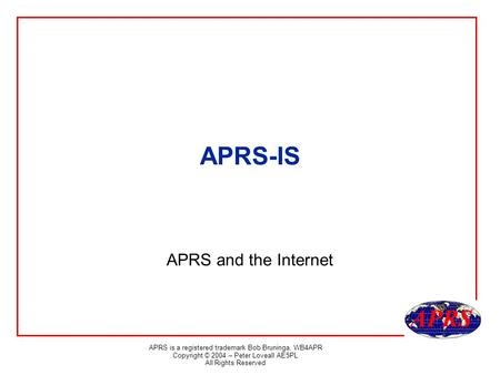 APRS is a registered trademark Bob Bruninga, WB4APR Copyright © 2004 – Peter Loveall AE5PL All Rights Reserved APRS-IS APRS and the Internet.