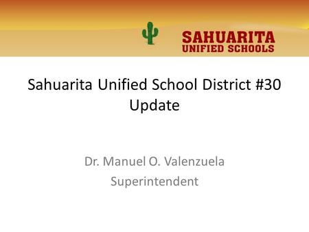 Sahuarita Unified School District #30 Update Dr. Manuel O. Valenzuela Superintendent.