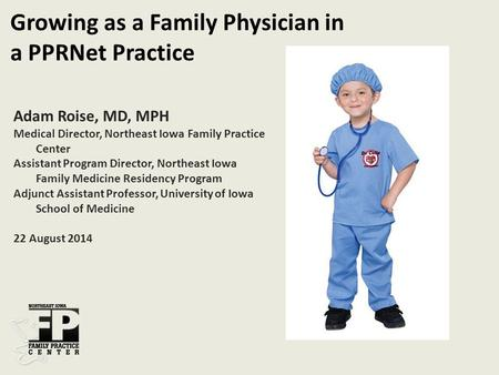 Adam Roise, MD, MPH Medical Director, Northeast Iowa Family Practice Center Assistant Program Director, Northeast Iowa Family Medicine Residency Program.
