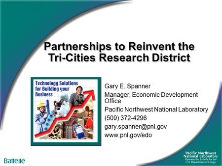 Partnerships to Reinvent the Tri-Cities Research District Gary E. Spanner Manager, Economic Development Office Pacific Northwest National Laboratory (509)
