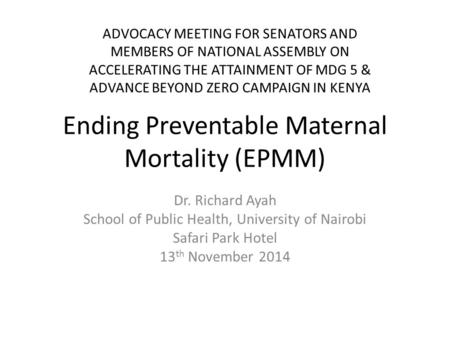 Ending Preventable Maternal Mortality (EPMM) Dr. Richard Ayah School of Public Health, University of Nairobi Safari Park Hotel 13 th November 2014 ADVOCACY.