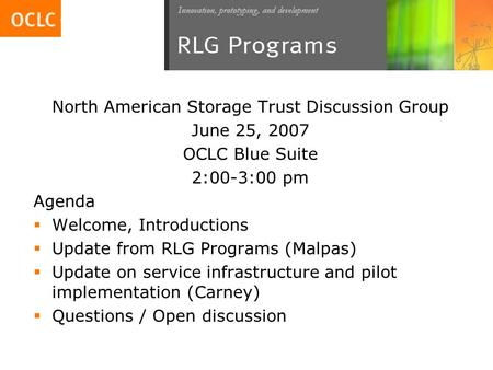 North American Storage Trust Discussion Group June 25, 2007 OCLC Blue Suite 2:00-3:00 pm Agenda  Welcome, Introductions  Update from RLG Programs (Malpas)