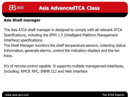 Asis AdvancedTCA Class Asis Shelf manager The Asis ATCA shelf manager is designed to comply with all relevant ATCA Specifications, including the IPMI 1.5.