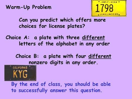 Warm-Up Problem Can you predict which offers more choices for license plates? Choice A: a plate with three different letters of the alphabet in any order.